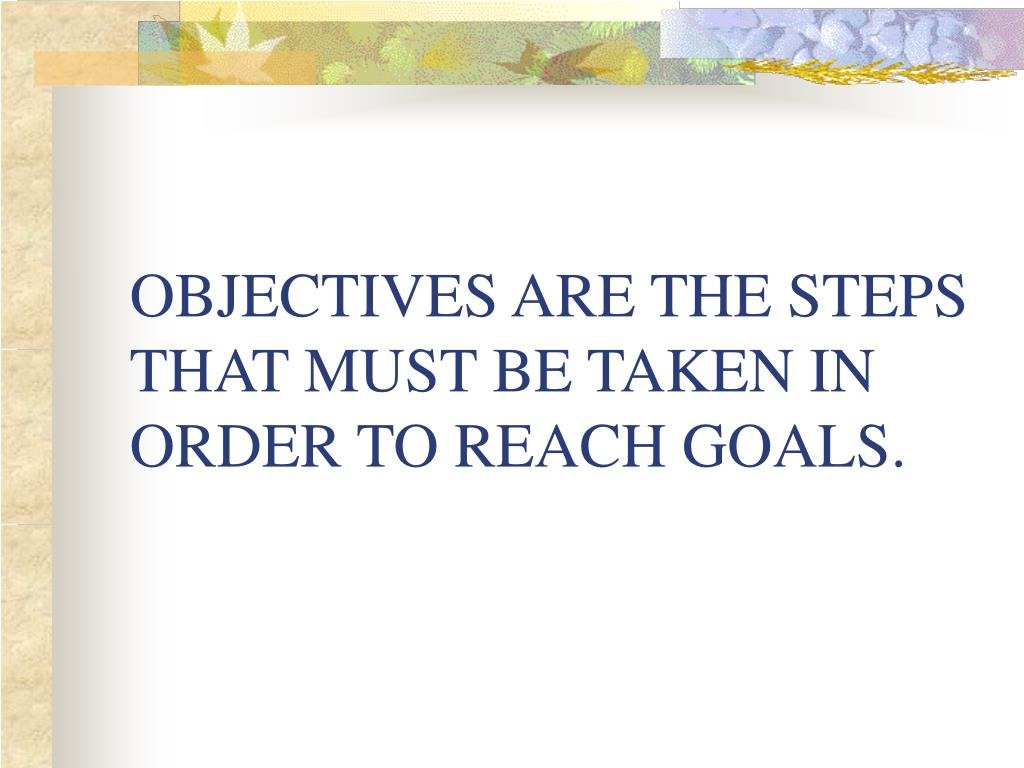 OBJECTIVES ARE THE STEPS THAT MUST BE TAKEN IN ORDER TO REACH GOALS.