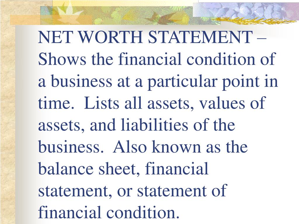 NET WORTH STATEMENT – Shows the financial condition of a business at a particular point in time.  Lists all assets, values of assets, and liabilities of the business.  Also known as the balance sheet, financial statement, or statement of financial condition.