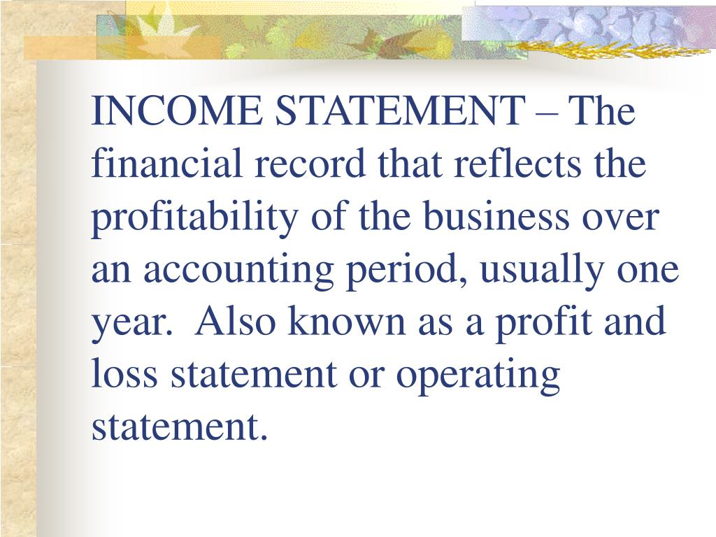 INCOME STATEMENT – The financial record that reflects the profitability of the business over an accounting period, usually one year.  Also known as a profit and loss statement or operating statement.
