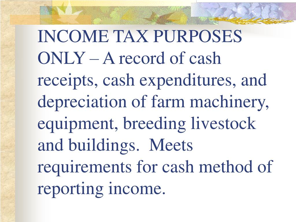 INCOME TAX PURPOSES ONLY – A record of cash receipts, cash expenditures, and depreciation of farm machinery, equipment, breeding livestock and buildings.  Meets requirements for cash method of reporting income.