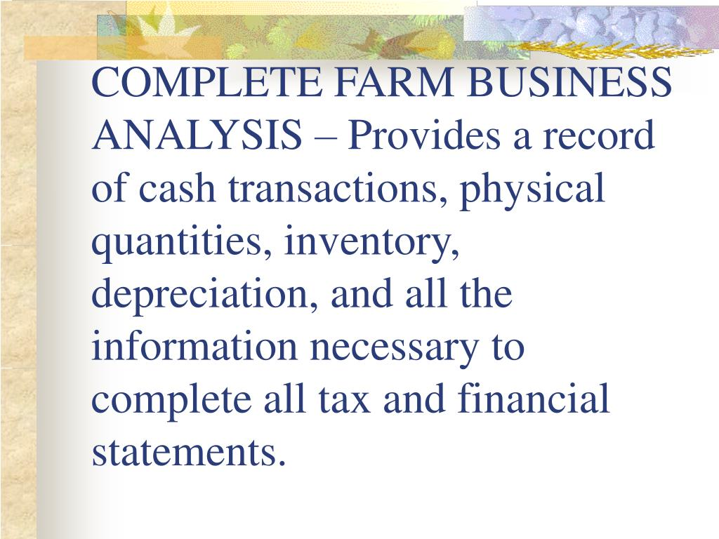 COMPLETE FARM BUSINESS ANALYSIS – Provides a record of cash transactions, physical quantities, inventory, depreciation, and all the information necessary to complete all tax and financial statements.