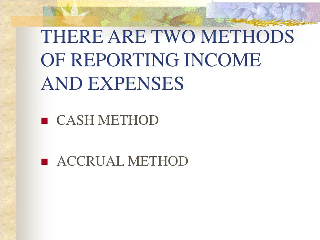 THERE ARE TWO METHODS OF REPORTING INCOME AND EXPENSES