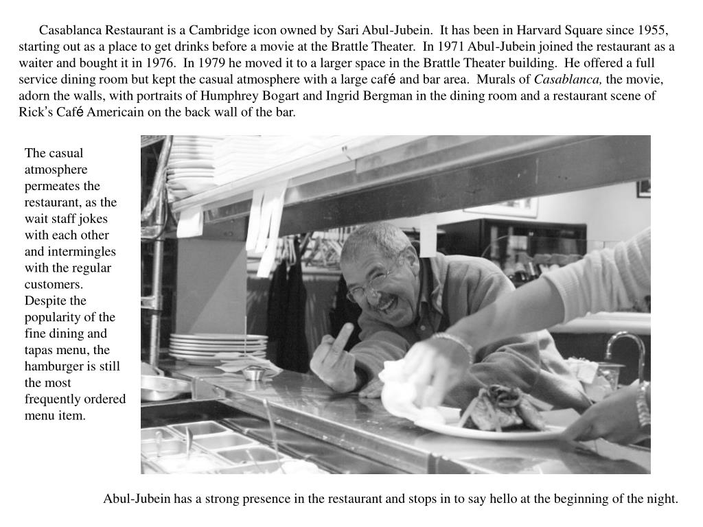 Casablanca Restaurant is a Cambridge icon owned by Sari Abul-Jubein.  It has been in Harvard Square since 1955, starting out as a place to get drinks before a movie at the Brattle Theater.  In 1971 Abul-Jubein joined the restaurant as a waiter and bought it in 1976.  In 1979 he moved it to a larger space in the Brattle Theater building.  He offered a full service dining room but kept the casual atmosphere with a large caf