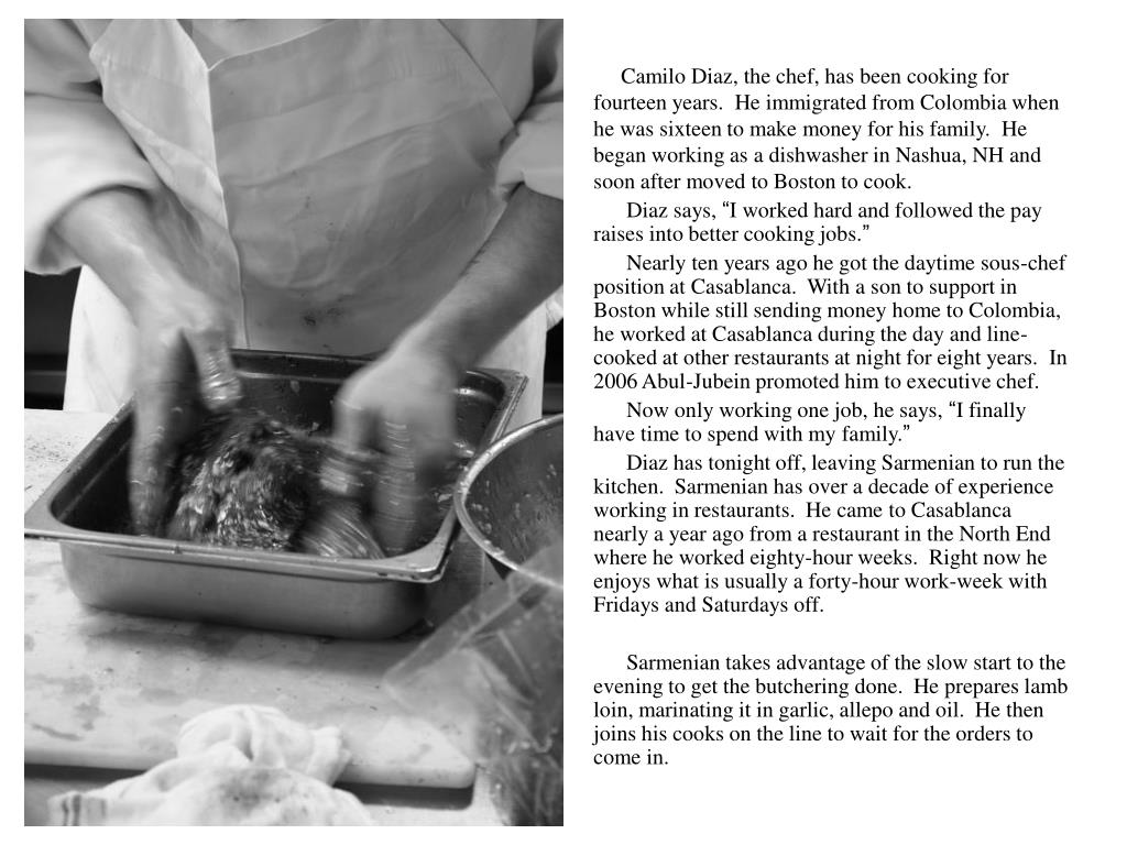 Camilo Diaz, the chef, has been cooking for fourteen years.  He immigrated from Colombia when he was sixteen to make money for his family.  He began working as a dishwasher in Nashua, NH and soon after moved to Boston to cook.