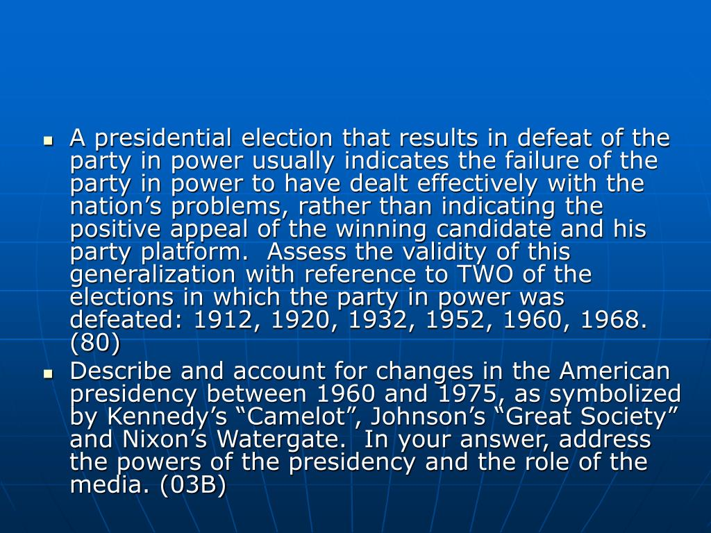 A presidential election that results in defeat of the party in power usually indicates the failure of the party in power to have dealt effectively with the nation's problems, rather than indicating the positive appeal of the winning candidate and his party platform.  Assess the validity of this generalization with reference to TWO of the elections in which the party in power was defeated: 1912, 1920, 1932, 1952, 1960, 1968.  (80)