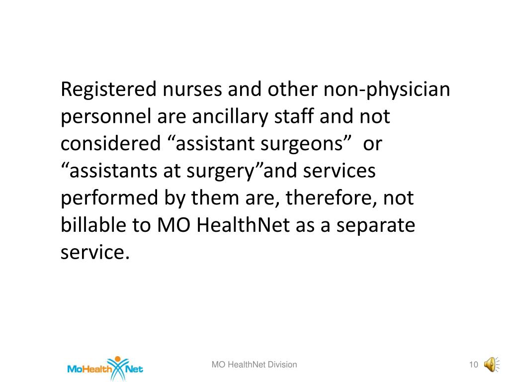 "Registered nurses and other non-physician personnel are ancillary staff and not considered ""assistant surgeons""  or ""assistants at surgery""and services performed by them are, therefore, not billable to MO HealthNet as a separate service."
