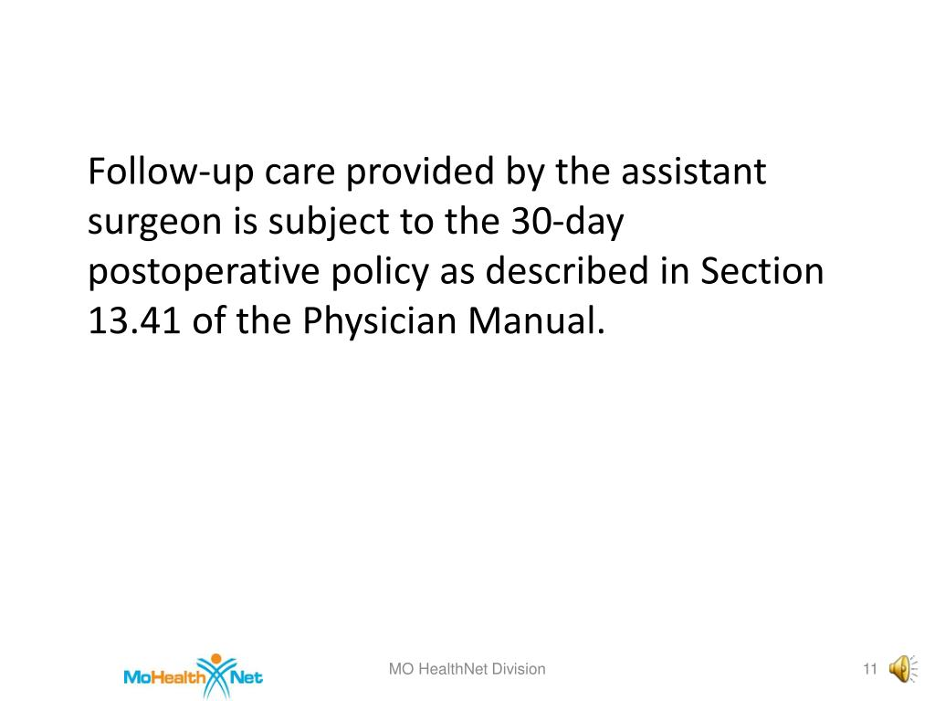 Follow-up care provided by the assistant surgeon is subject to the 30-day postoperative policy as described in Section 13.41 of the Physician Manual.