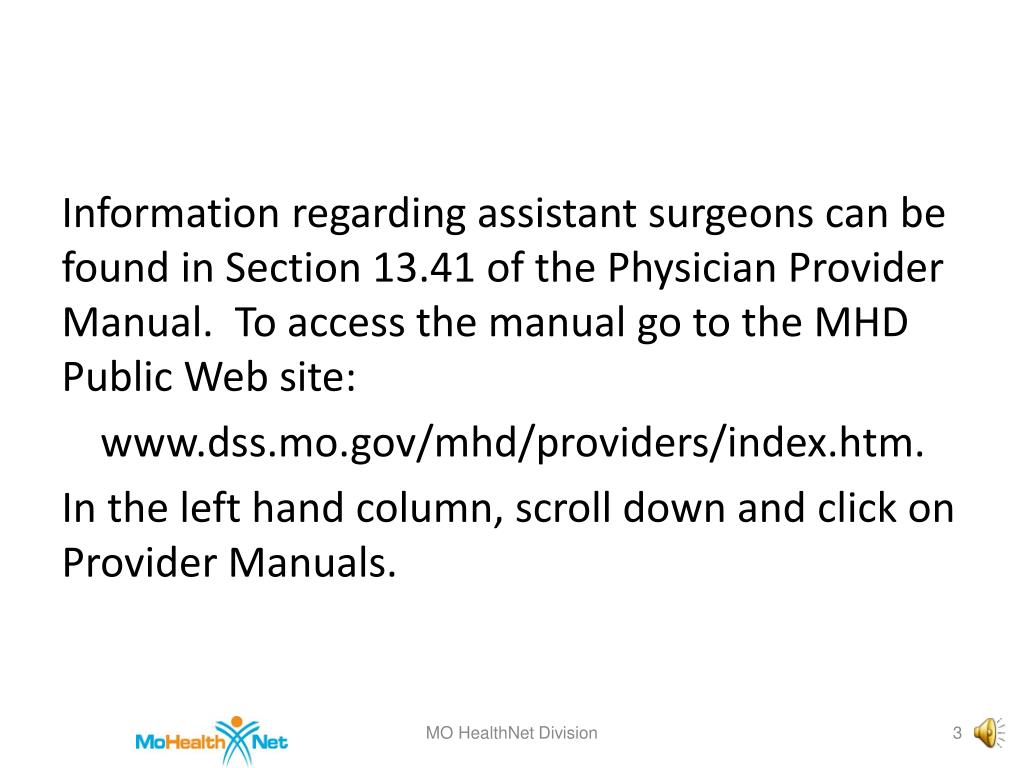 Information regarding assistant surgeons can be found in Section 13.41 of the Physician Provider Manual.  To access the manual go to the MHD Public Web site:
