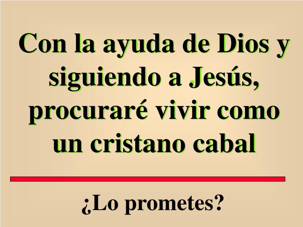 Con la ayuda de Dios y siguiendo a Jesús, procuraré vivir como un cristano cabal