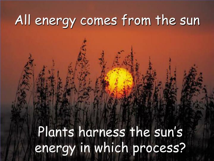 All energy comes from the sun l.jpg