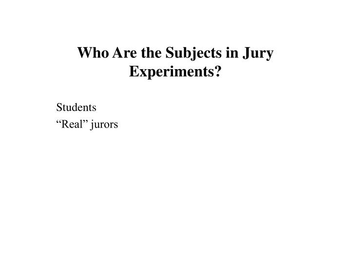 Who are the subjects in jury experiments students real jurors l.jpg
