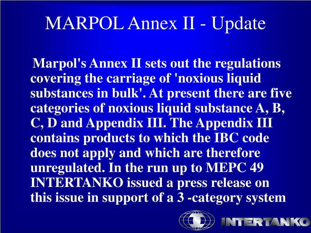 Marpol's Annex II sets out the regulations covering the carriage of 'noxious liquid substances in bulk'. At present there are five categories of noxious liquid substance A, B, C, D and Appendix III. The Appendix III contains products to which the IBC code does not apply and which are therefore unregulated. In the run up to MEPC 49 INTERTANKO issued a press release on this issue in support of a 3 -category system