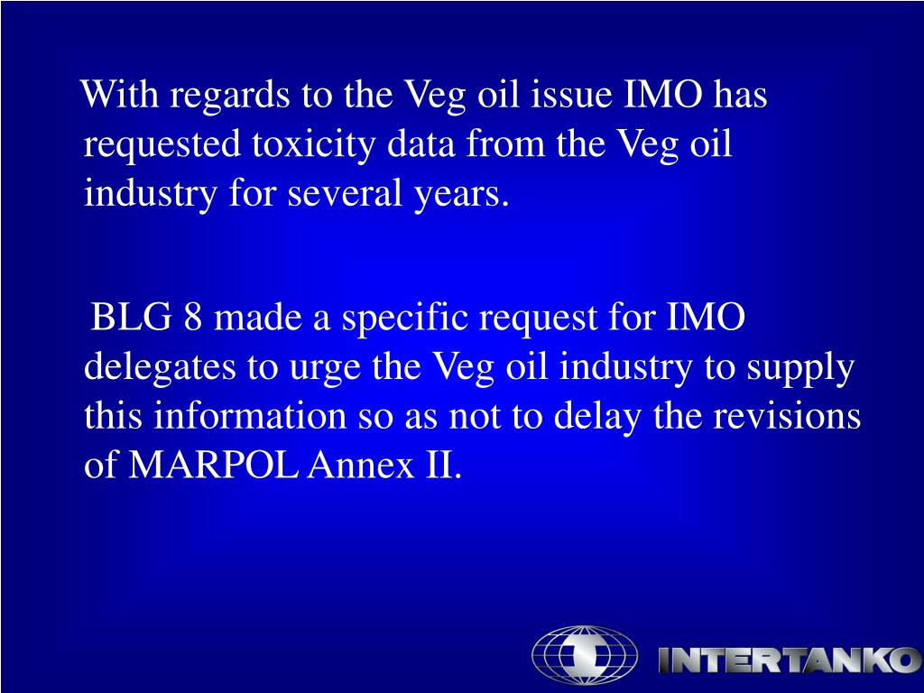 With regards to the Veg oil issue IMO has requested toxicity data from the Veg oil industry for several years.