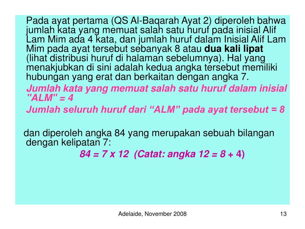 Pada ayat pertama (QS Al-Baqarah Ayat 2) diperoleh bahwa jumlah kata yang memuat salah satu huruf pada inisial Alif Lam Mim ada 4 kata, dan jumlah huruf dalam Inisial Alif Lam Mim pada ayat tersebut sebanyak 8 atau