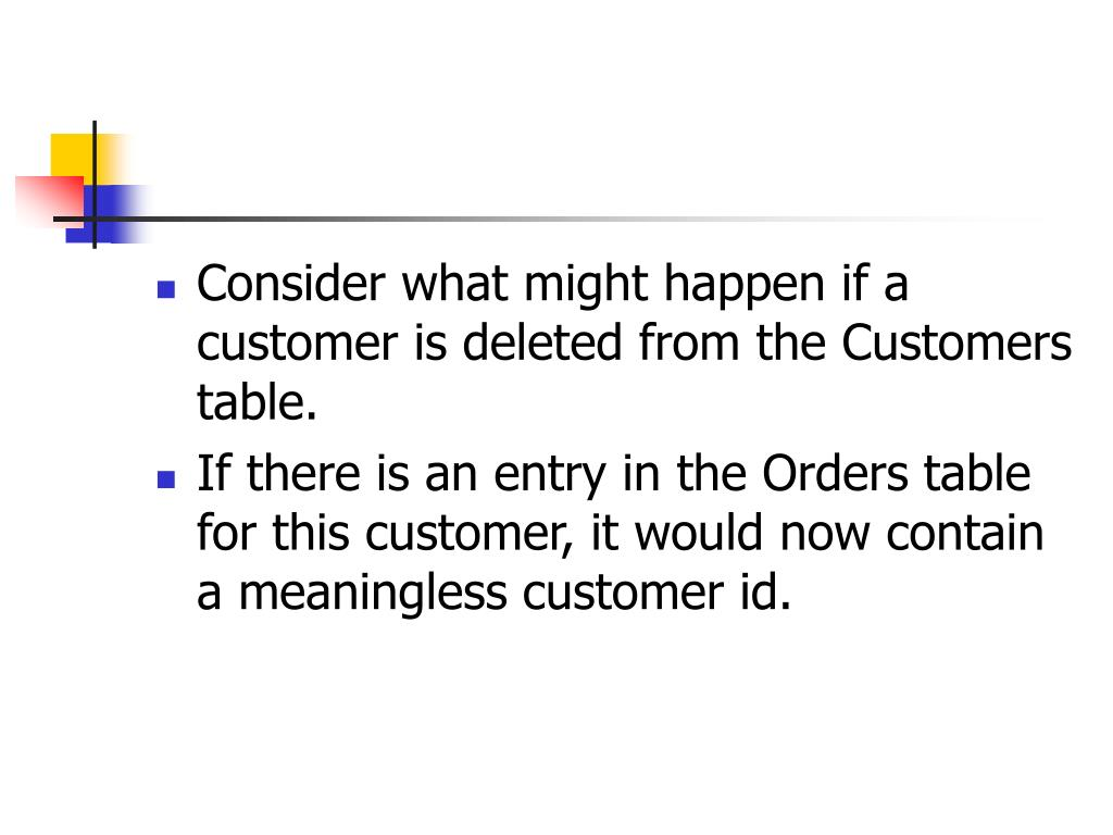 Consider what might happen if a customer is deleted from the Customers table.