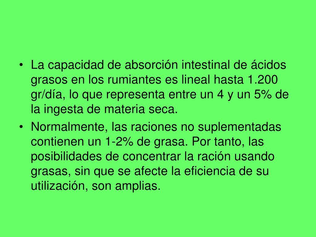 La capacidad de absorción intestinal de ácidos grasos en los rumiantes es lineal hasta 1.200 gr/día, lo que representa entre un 4 y un 5% de la ingesta de materia seca.