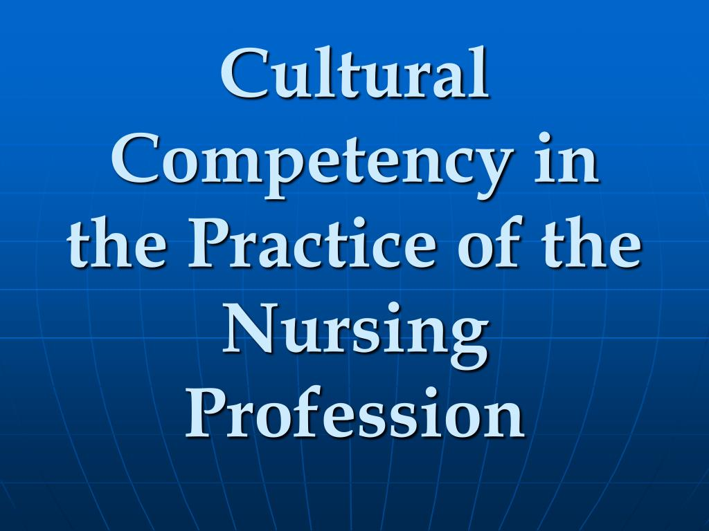 Cultural Competency in the Practice of the Nursing Profession