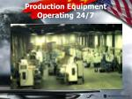 production equipment operating 24 7