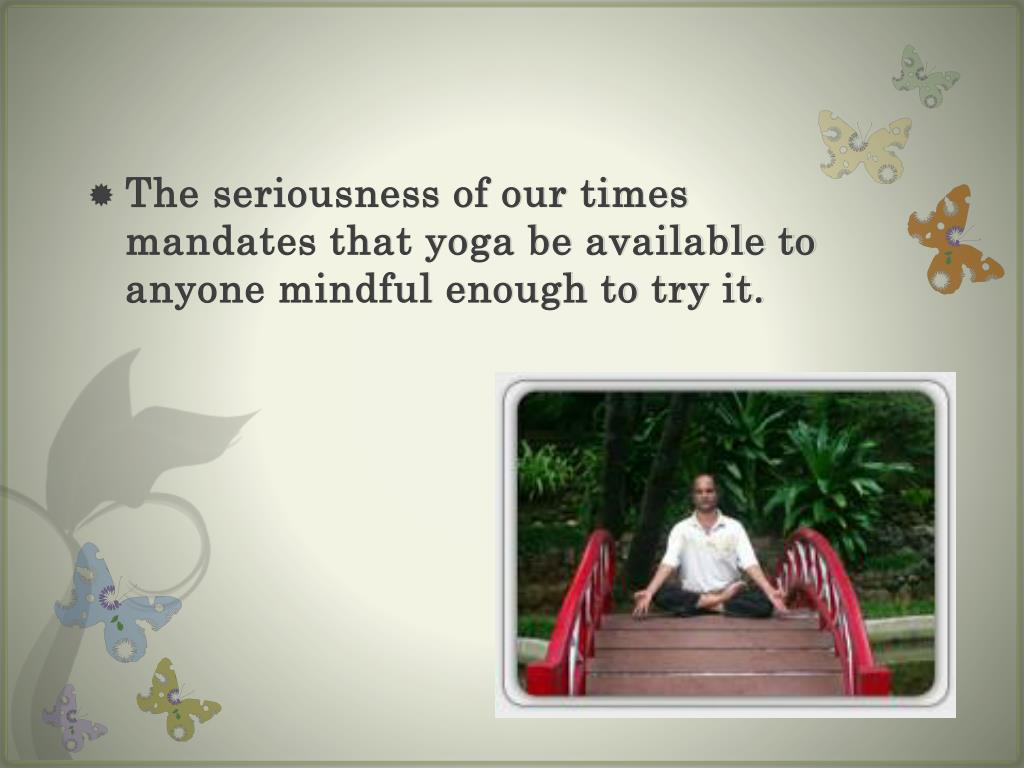 The seriousness of our times mandates that yoga be available to anyone mindful enough to try it