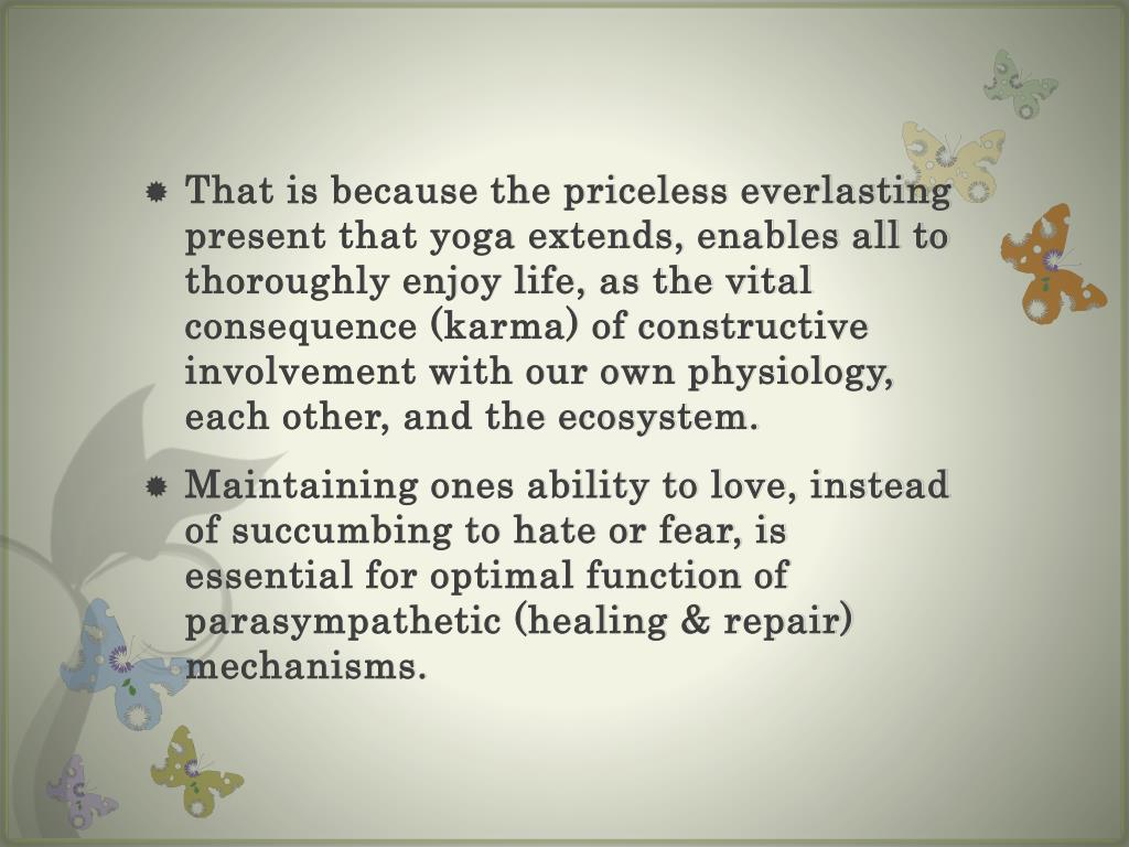 That is because the priceless everlasting present that yoga extends, enables all to thoroughly enjoy life, as the vital consequence (karma) of constructive involvement with our own physiology, each other, and the ecosystem.