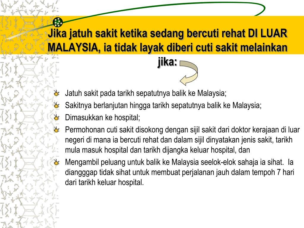 Jika jatuh sakit ketika sedang bercuti rehat DI LUAR MALAYSIA, ia tidak layak diberi cuti sakit melainkan jika: