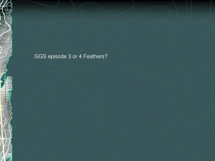 GGS episode 3 or 4 Feathers?