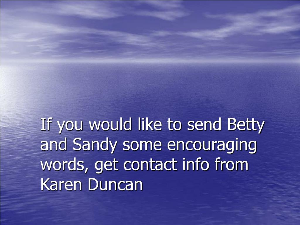 If you would like to send Betty and Sandy some encouraging words, get contact info from Karen Duncan