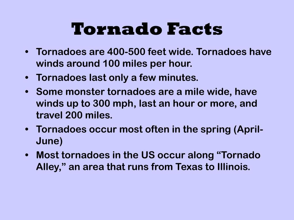 Tornadoes are 400-500 feet wide. Tornadoes have winds around 100 miles per hour.
