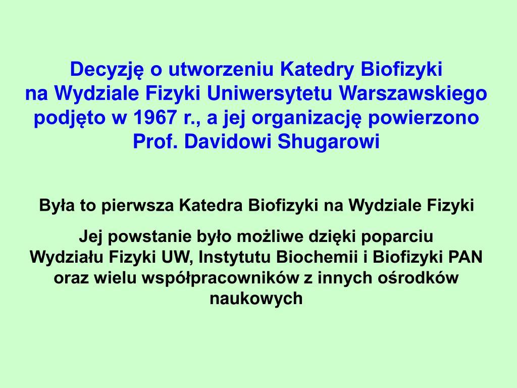 Decyzję o utworzeniu Katedry Biofizyki                                 na Wydziale Fizyki Uniwersytetu Warszawskiego        podjęto w 1967 r., a jej organizację powierzono                Prof. Davidowi Shugarowi