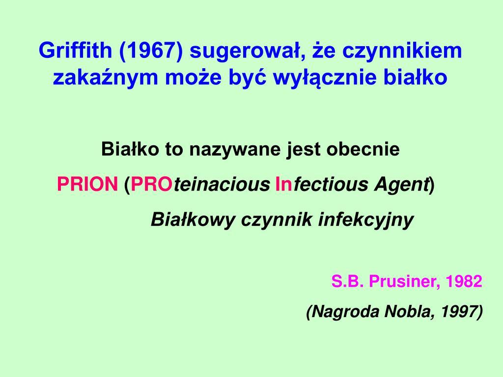 Griffith (1967) sugerował, że czynnikiem zakaźnym może być wyłącznie białko