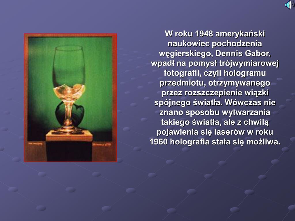 W roku 1948 amerykański naukowiec pochodzenia węgierskiego, Dennis Gabor, wpadł na pomysł trójwymiarowej fotografii, czyli hologramu przedmiotu, otrzymywanego przez rozszczepienie wiązki spójnego światła. Wówczas nie znano sposobu wytwarzania takiego światła, ale z chwilą pojawienia się laserów w roku 1960 holografia stała się możliwa.