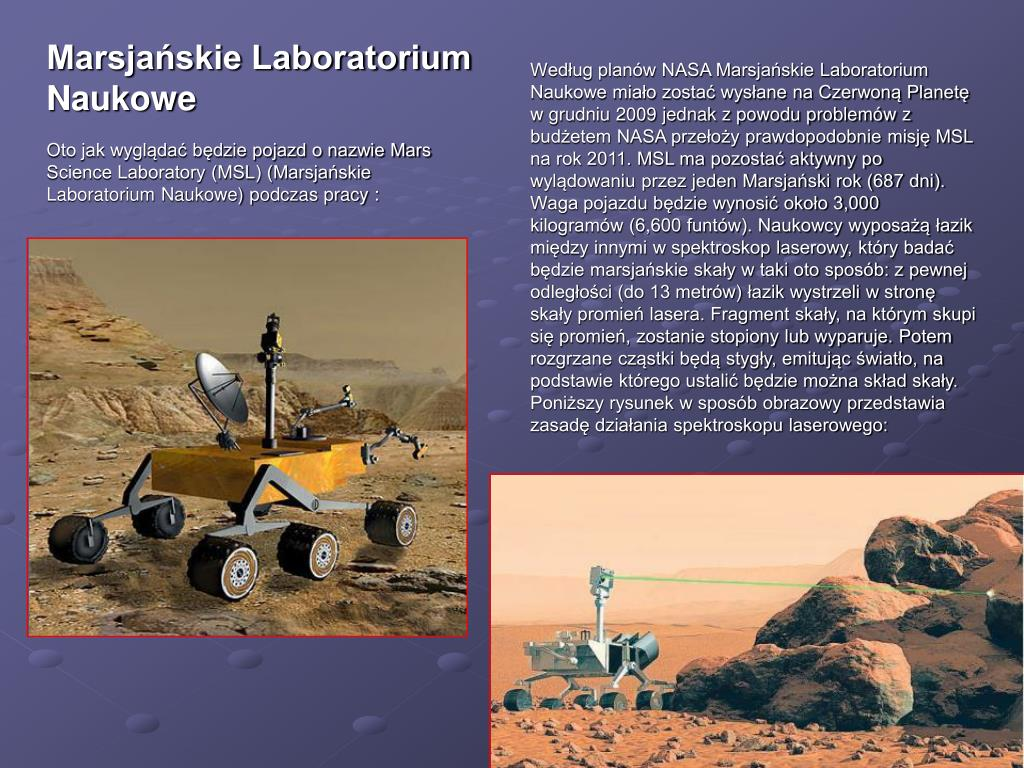 Według planów NASA Marsjańskie Laboratorium Naukowe miało zostać wysłane na Czerwoną Planetę w grudniu 2009 jednak z powodu problemów z budżetem NASA przełoży prawdopodobnie misję MSL na rok 2011. MSL ma pozostać aktywny po wylądowaniu przez jeden Marsjański rok (687 dni). Waga pojazdu będzie wynosić około 3,000 kilogramów (6,600 funtów). Naukowcy wyposażą łazik między innymi w spektroskop laserowy, który badać będzie marsjańskie skały w taki oto sposób: z pewnej odległości (do 13 metrów) łazik wystrzeli w stronę skały promień lasera. Fragment skały, na którym skupi się promień, zostanie stopiony lub wyparuje. Potem rozgrzane cząstki będą stygły, emitując światło, na podstawie którego ustalić będzie można skład skały.