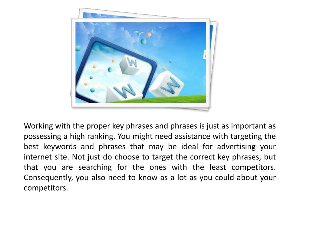 Working with the proper key phrases and phrases is just as important as possessing a high ranking. You might need assistance with targeting the best keywords and phrases that may be ideal for advertising your internet site. Not just do choose to target the correct key phrases, but that you are searching for the ones with the least competitors. Consequently, you also need to know as a lot as you could about your