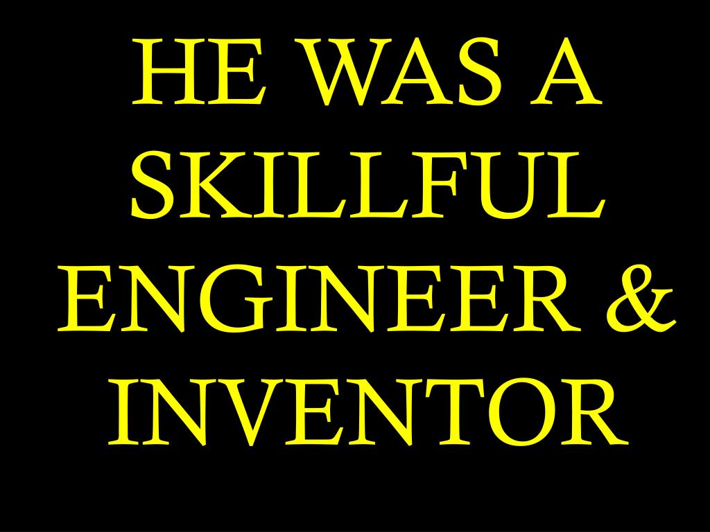HE WAS A SKILLFUL ENGINEER & INVENTOR