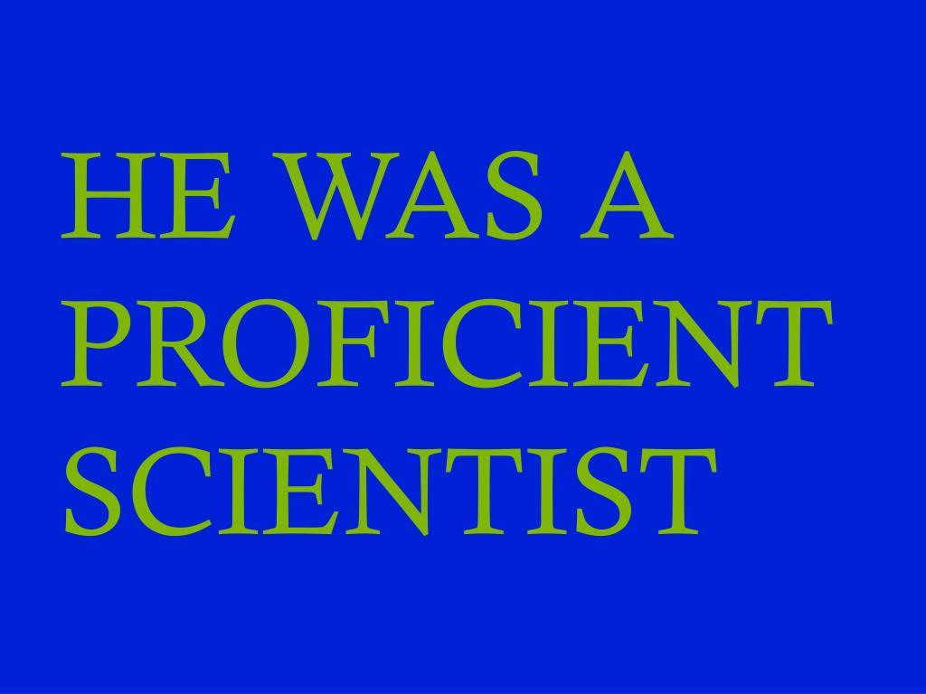 HE WAS A PROFICIENT SCIENTIST