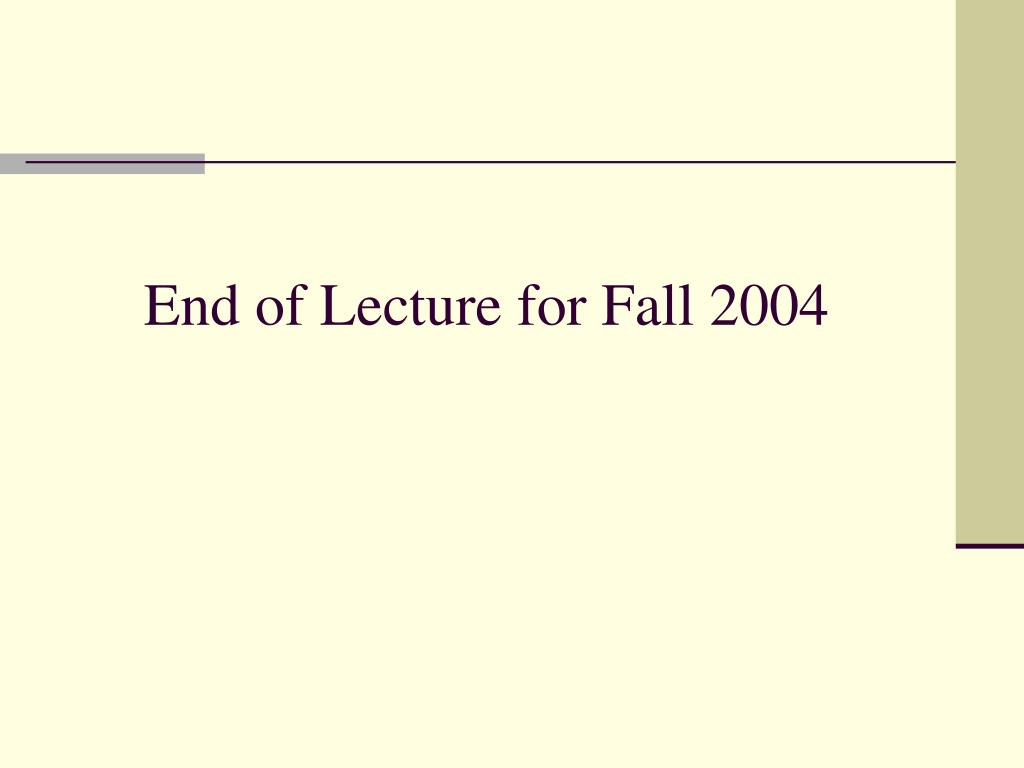 End of Lecture for Fall 2004