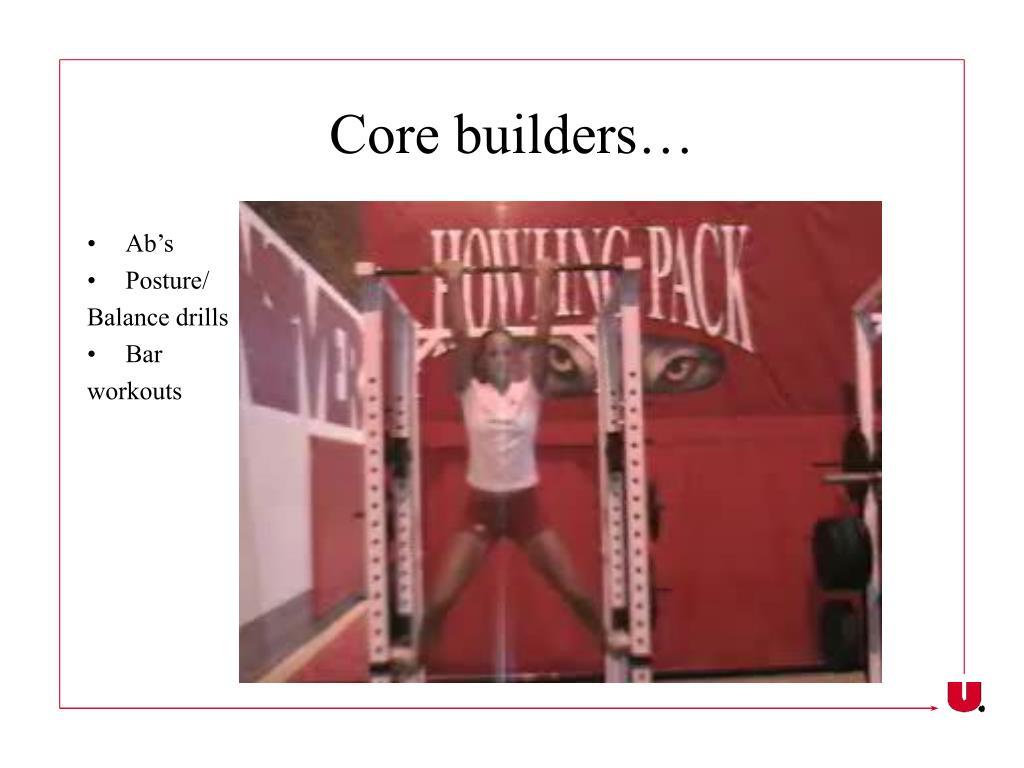 Core builders…