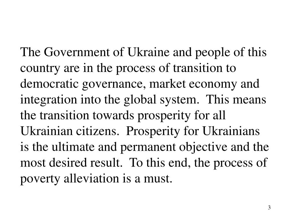 The Government of Ukraine and people of this country are in the process of transition to democratic governance, market economy and integration into the global system.  This means the transition towards prosperity for all Ukrainian citizens.  Prosperity for Ukrainians is the ultimate and permanent objective and the most desired result.  To this end, the process of poverty alleviation is a must.