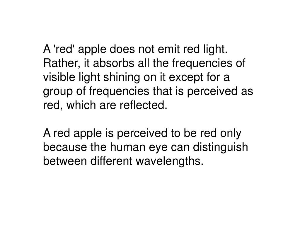 A 'red' apple does not emit red light. Rather, it absorbs all the frequencies of visible light shining on it except for a group of frequencies that is perceived as red, which are reflected.