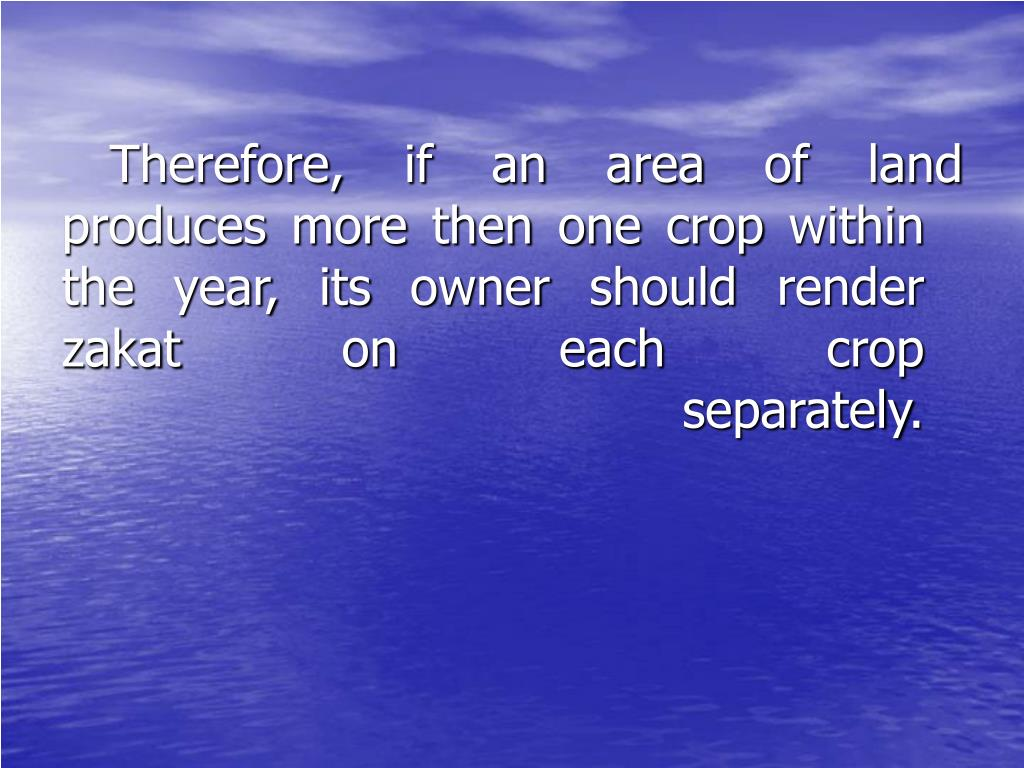Therefore, if an area of land produces more then one crop within the year, its owner should render zakat on each crop separately.