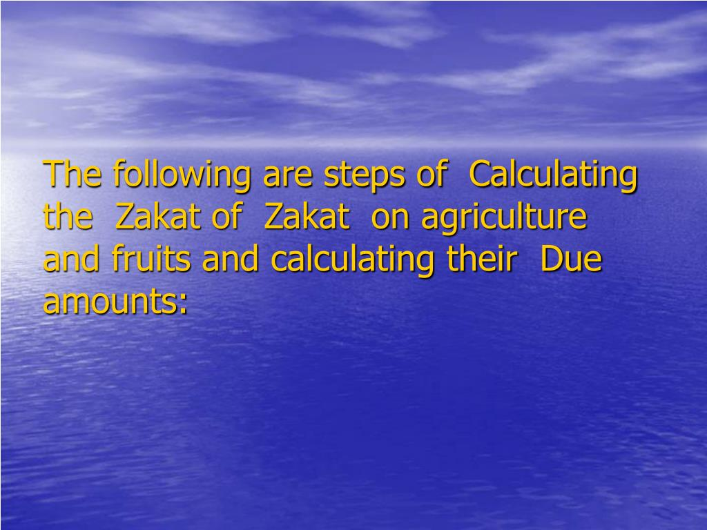 The following are steps of  Calculating the  Zakat of  Zakat  on agriculture and fruits and calculating their  Due amounts: