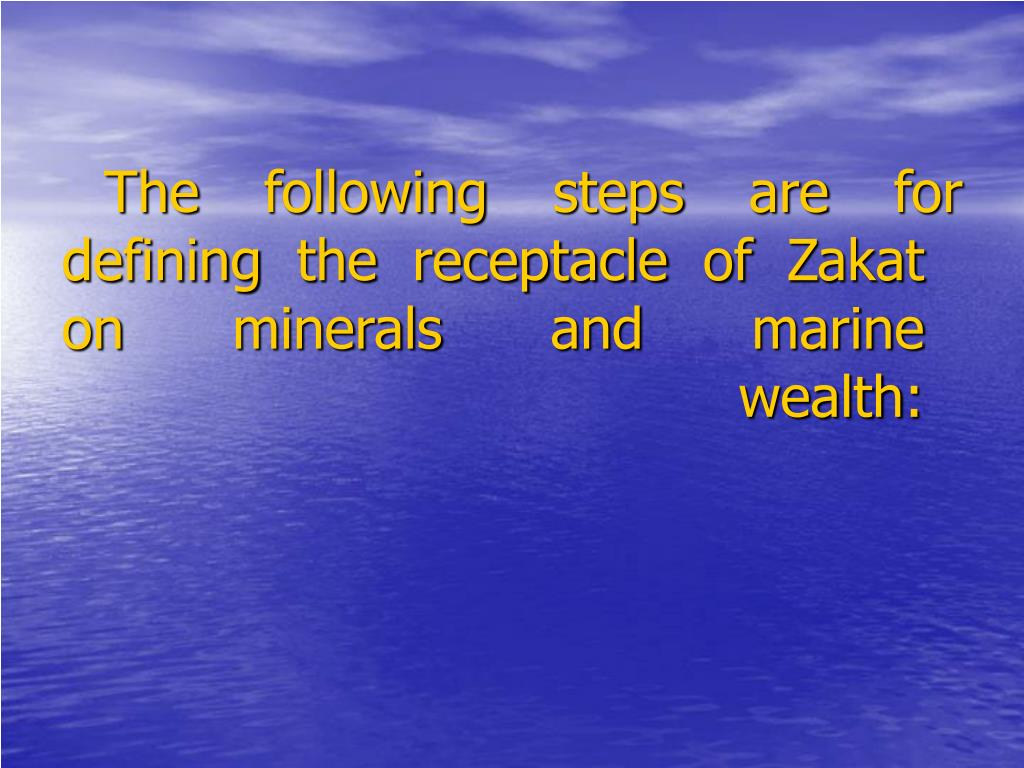 The following steps are for defining the receptacle of Zakat on minerals and marine wealth: