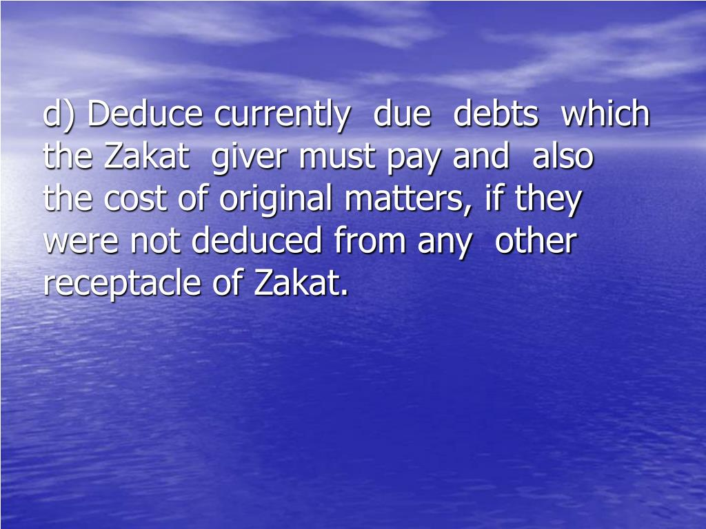 d) Deduce currently  due  debts  which    the Zakat  giver must pay and  also    the cost of original matters, if they    were not deduced from any  other     receptacle of Zakat.