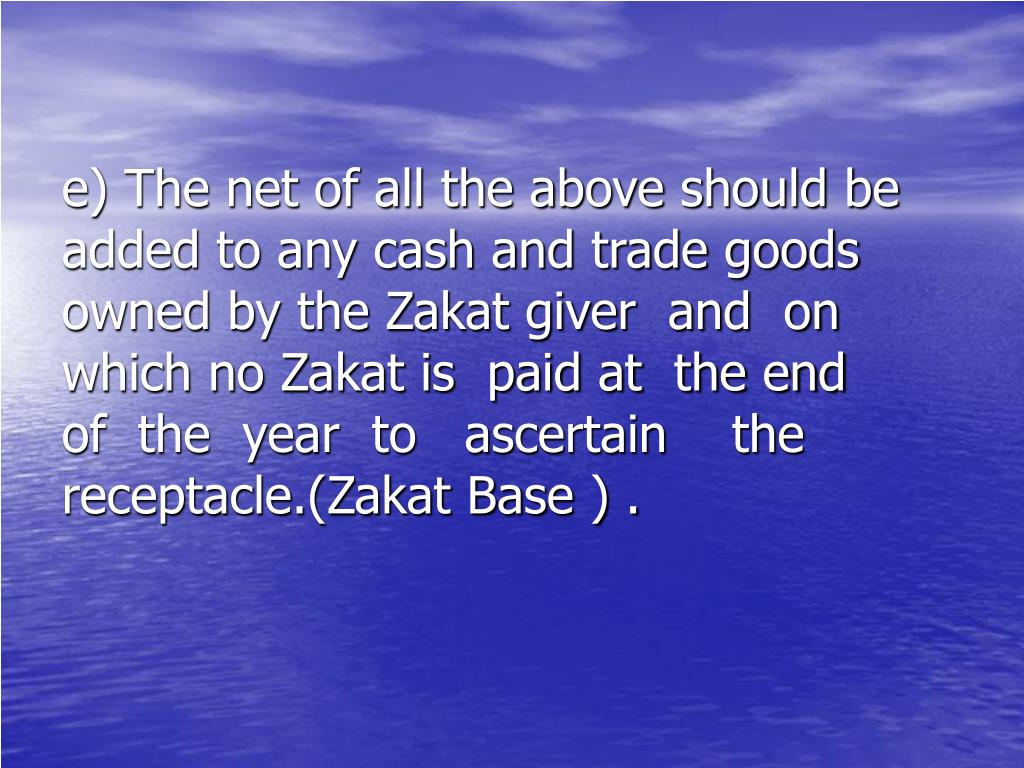 e) The net of all the above should be      added to any cash and trade goods    owned by the Zakat giver  and  on     which no Zakat is  paid at  the end    of  the  year  to   ascertain    the       receptacle.(Zakat Base ) .
