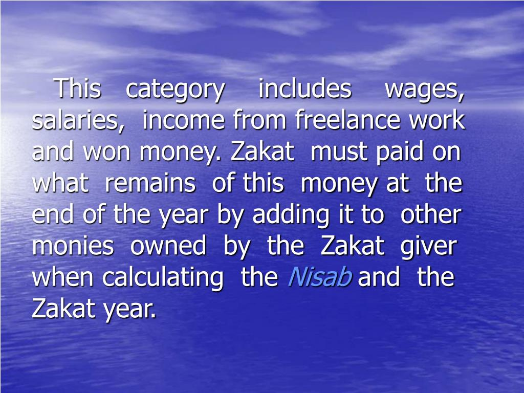 This   category    includes    wages, salaries,  income from freelance work and won money. Zakat  must paid on what  remains  of this  money at  the end of the year by adding it to  other monies  owned  by  the  Zakat  giver when calculating  the