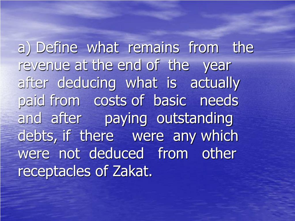 a) Define  what  remains  from   the         revenue at the end of  the   year       after  deducing  what  is   actually     paid from   costs of  basic   needs      and  after     paying  outstanding      debts, if  there    were  any which     were  not  deduced   from   other      receptacles of Zakat.