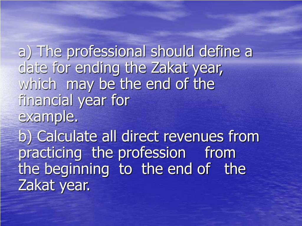 a) The professional should define a           date for ending the Zakat year,         which  may be the end of the            financial year for example.