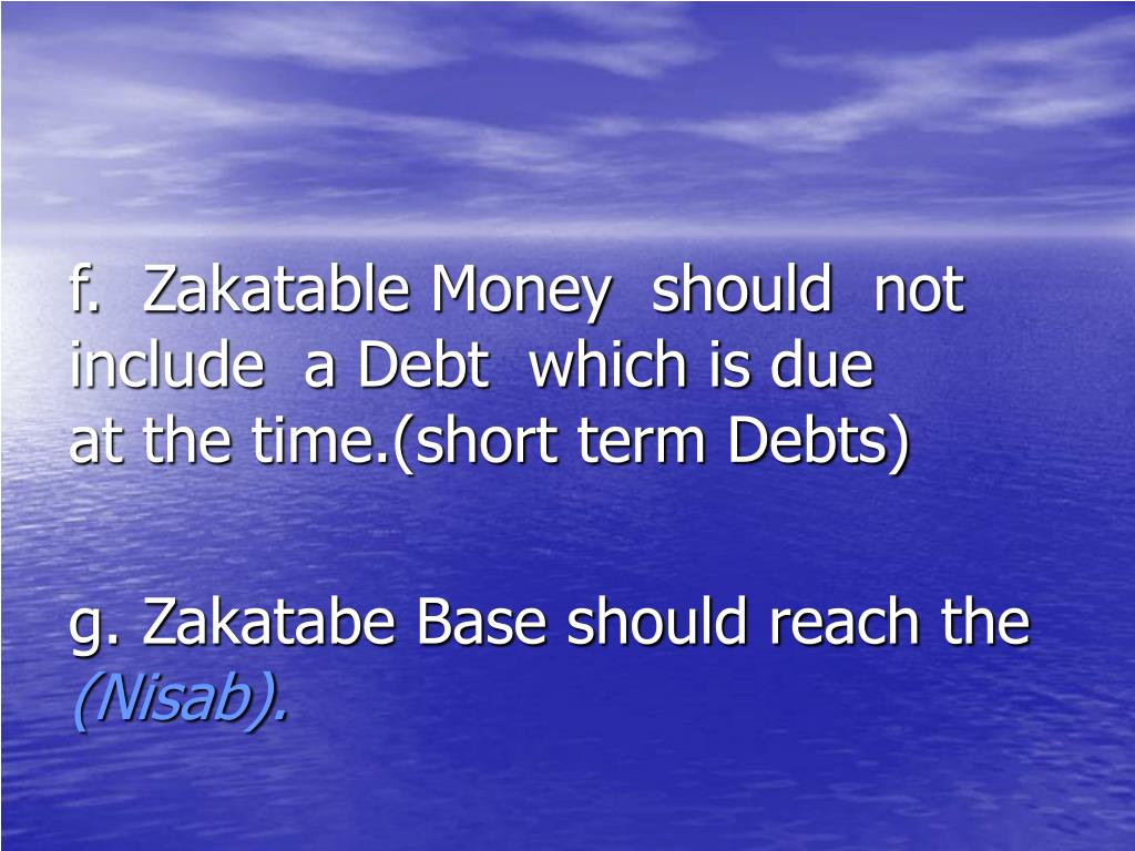 f.  Zakatable Money  should  not        include  a Debt  which is due       at the time.(short term Debts)