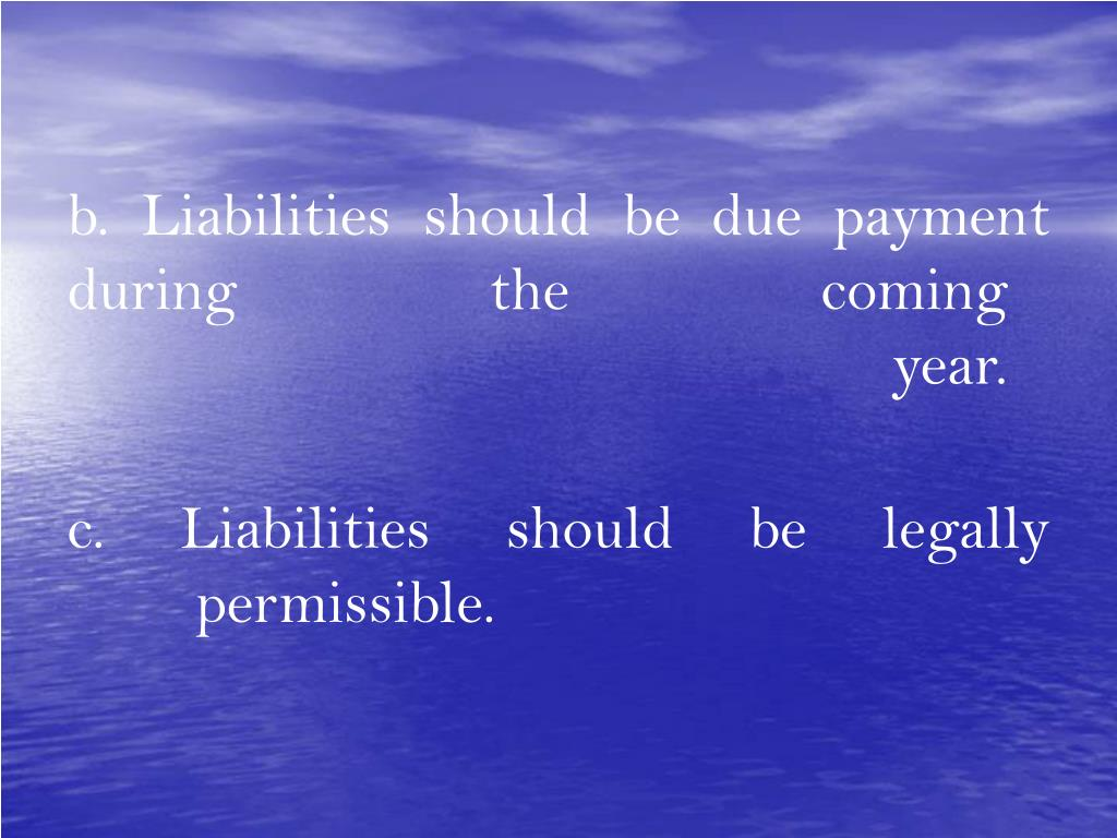 b. Liabilities should be due payment         during the coming year.