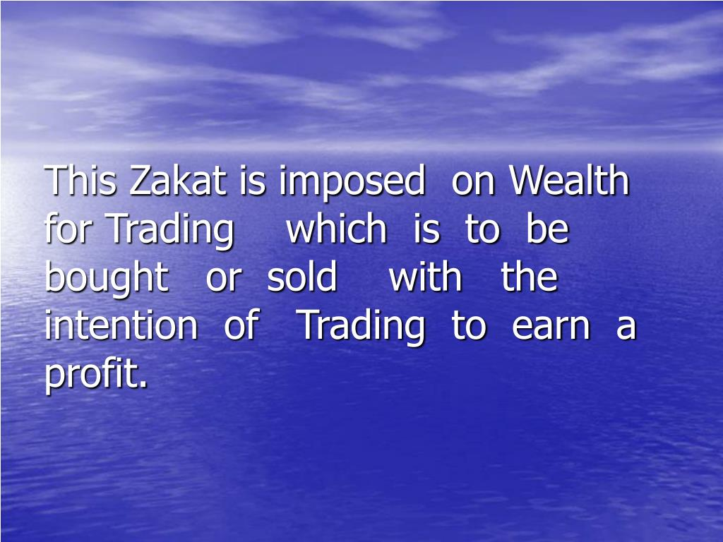 This Zakat is imposed  on Wealth for Trading    which  is  to  be  bought   or  sold    with   the  intention  of   Trading  to  earn  a profit.